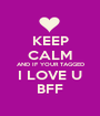 KEEP CALM AND IF YOUR TAGGED I LOVE U BFF - Personalised Poster A1 size