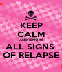 KEEP CALM AND iGNORE ALL SIGNS  OF RELAPSE - Personalised Poster A1 size