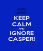 KEEP CALM AND IGNORE CASPER! - Personalised Poster A1 size