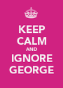 KEEP CALM AND IGNORE GEORGE - Personalised Poster A1 size