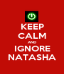 KEEP CALM AND IGNORE NATASHA - Personalised Poster A1 size
