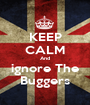 KEEP CALM And ignore The Buggers - Personalised Poster A1 size