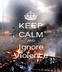 KEEP CALM AND Ignore Violence - Personalised Poster A1 size