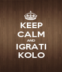 KEEP CALM AND IGRATI KOLO - Personalised Poster A1 size