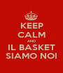KEEP CALM AND IL BASKET SIAMO NOI - Personalised Poster A1 size