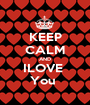 KEEP CALM AND ILOVE  You  - Personalised Poster A1 size