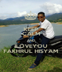 KEEP CALM AND ILOVEYOU FAKHRUL HISYAM - Personalised Poster A1 size