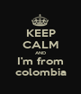 KEEP CALM AND I'm from colombia - Personalised Poster A1 size