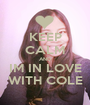 KEEP CALM AND IM IN LOVE WITH COLE - Personalised Poster A1 size