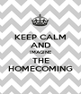 KEEP CALM AND IMAGINE THE HOMECOMING - Personalised Poster A1 size