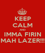 KEEP CALM AND IMMA FIRIN MAH LAZER!!! - Personalised Poster A1 size