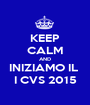 KEEP CALM AND INIZIAMO IL  I CVS 2015 - Personalised Poster A1 size