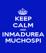 KEEP CALM AND INMADUREA MUCHOSPI - Personalised Poster A1 size