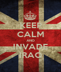 KEEP CALM AND INVADE IRAQ - Personalised Poster A1 size