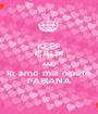 KEEP CALM AND Io amo mia nipote FABIANA - Personalised Poster A1 size