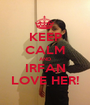 KEEP CALM AND IRFAN LOVE HER! - Personalised Poster A1 size