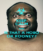 KEEP CALM AND IS THAT A HOBO OR ROONEY? - Personalised Poster A1 size