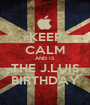 KEEP CALM AND IS  THE J.LUIS BIRTHDAY - Personalised Poster A1 size