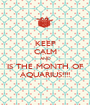 KEEP CALM AND IS THE MONTH OF AQUARIUS!!!! - Personalised Poster A1 size