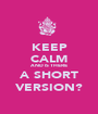 KEEP CALM AND IS THERE A SHORT VERSION? - Personalised Poster A1 size