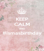 KEEP CALM AND #ismasbirthday  - Personalised Poster A1 size
