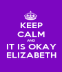KEEP CALM AND IT IS OKAY ELIZABETH - Personalised Poster A1 size