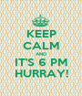 KEEP CALM AND IT'S 6 PM HURRAY! - Personalised Poster A1 size