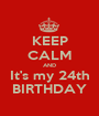 KEEP CALM AND It's my 24th BIRTHDAY - Personalised Poster A1 size