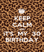 KEEP CALM AND iT'S  MY  30 BIRTHDAY - Personalised Poster A1 size