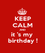 KEEP CALM AND it 's my  birthday ! - Personalised Poster A1 size
