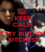 KEEP CALM AND IT'S MY BIRTHDAY BITCHES! - Personalised Poster A1 size