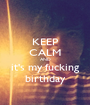 KEEP CALM AND it's my fucking birthday - Personalised Poster A1 size