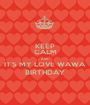 KEEP CALM AND IT'S MY LOVE WAWA BIRTHDAY - Personalised Poster A1 size