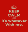 KEEP CALM AND It's whatever With me. - Personalised Poster A1 size