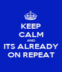 KEEP CALM AND ITS ALREADY ON REPEAT - Personalised Poster A1 size