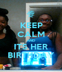 KEEP CALM AND ITS HER BIRTHDAY - Personalised Poster A1 size