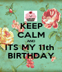 KEEP CALM AND ITS MY 11th  BIRTHDAY - Personalised Poster A1 size