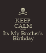 KEEP CALM AND Its My Brother's Birthday - Personalised Poster A1 size