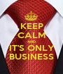 KEEP CALM AND IT'S ONLY BUSINESS - Personalised Poster A1 size
