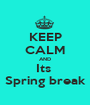 KEEP CALM AND Its  Spring break - Personalised Poster A1 size