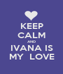 KEEP CALM AND IVANA IS MY  LOVE - Personalised Poster A1 size