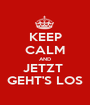KEEP CALM AND JETZT  GEHT'S LOS - Personalised Poster A1 size