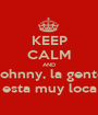 KEEP CALM AND Johnny, la gente esta muy loca - Personalised Poster A1 size