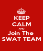 KEEP CALM AND Join The  SWAT TEAM - Personalised Poster A1 size