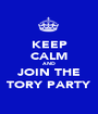 KEEP CALM AND JOIN THE TORY PARTY - Personalised Poster A1 size