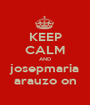 KEEP CALM AND josepmaria arauzo on - Personalised Poster A1 size