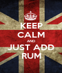 KEEP CALM AND JUST ADD RUM - Personalised Poster A1 size
