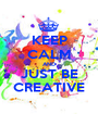 KEEP CALM AND JUST BE CREATIVE - Personalised Poster A1 size