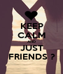 KEEP CALM AND JUST FRIENDS ? - Personalised Poster A1 size