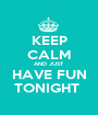 KEEP CALM AND JUST  HAVE FUN TONIGHT  - Personalised Poster A1 size